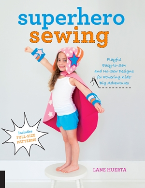 Superhero Sewing Playful Easy Sew and No Sew Designs for Powering Kids' Big Adventures--Includes Full Size Patterns