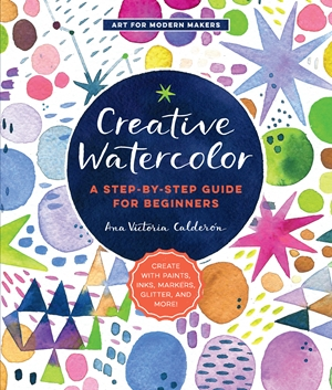Creative Watercolor A Step-by-Step Guide for Beginners--Create with Paints, Inks, Markers, Glitter, and More!