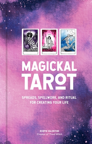 Magickal Tarot Spreads, Spellwork, and Ritual for Creating Your Life