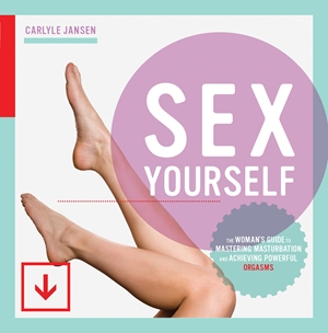 Sex Yourself The Woman's Guide to Mastering Masturbation and Achieving Powerful Orgasms