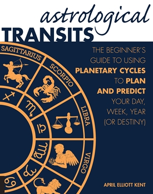 Astrological Transits The Beginner's Guide to Using Planetary Cycles to Plan and Predict Your Day, Week, Year (or Destiny)