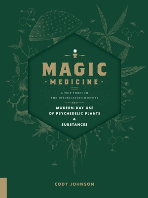 Magic Medicine A Trip Through the Intoxicating History and Modern-Day Use of Psychedelic Plants and Substances