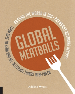 Global Meatballs Around the World in 100+ Boundary-Breaking Recipes, From Beef to Bean and All Delicious Things in Between