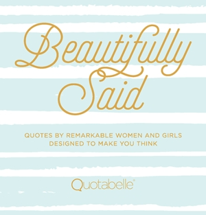 Beautifully Said Quotes by remarkable women and girls, designed to make you think