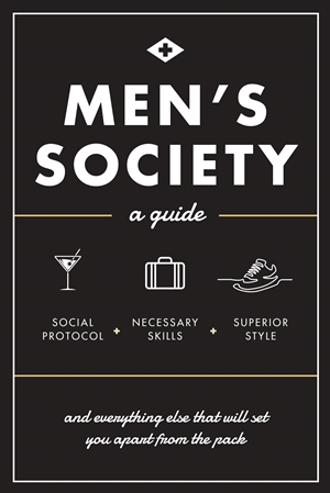 Men's Society Guide to Social Protocol, Necessary Skills, Superior Style, and Everything Else That Will Set You Apart From The Pack