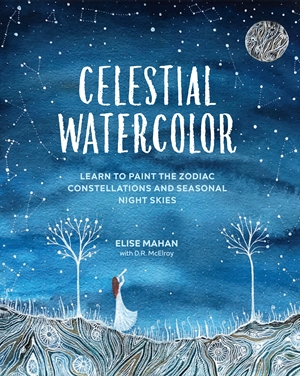 Celestial Watercolor Learn to Paint the Zodiac Constellations and Seasonal Night Skies