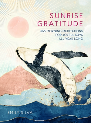 Sunrise Gratitude 365 Morning Meditations for Joyful Days All Year Long