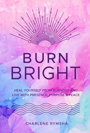 Burn Bright Heal Yourself from Burnout and Live with Presence, Purpose & Peace