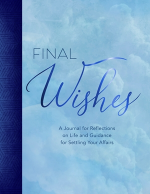 Final Wishes A Journal for Reflections on Life and Guidance for Settling Your Affairs