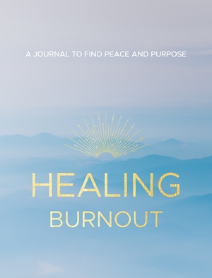 Healing Burnout A Journal to Find Peace and Purpose