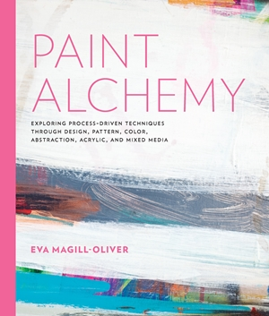 Paint Alchemy Exploring Process-Driven Techniques through Design, Pattern, Color, Abstraction, Acrylic and Mixed Media