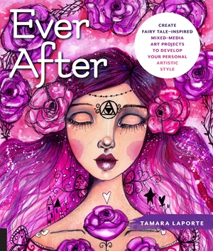 Ever After Create Fairy Tale-Inspired Mixed-Media Art Projects to Develop Your Personal Artistic Style