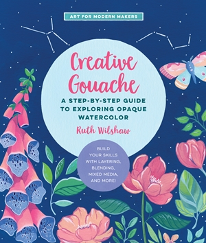 Creative Gouache A Beginner's Step-by-Step Guide to Creating Vibrant Paintings with Opaque Watercolor & Mixed Media
