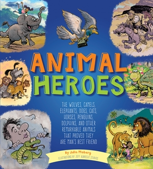 Animal Heroes The Wolves, Camels, Elephants, Dogs, Cats, Horses, Penguins, Dolphins, and Other Remarkable Animals That Proved They Are Man's Best Friend
