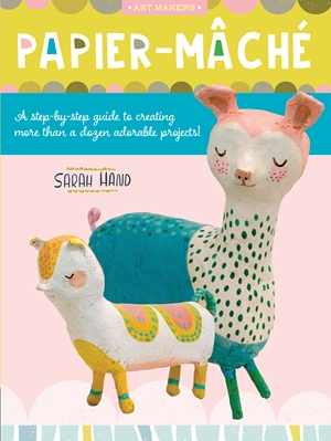 Papier Mache A step-by-step guide to creating more than a dozen adorable projects!