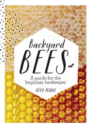 Backyard Bees A guide for the beginner beekeeper