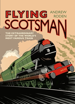 Flying Scotsman The Extraordinary Story of the World's Most Famous Train