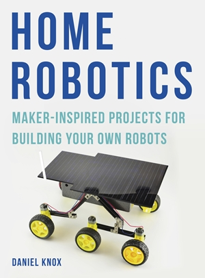 Home Robotics Maker-Inspired Projects For Building Your Own Robots