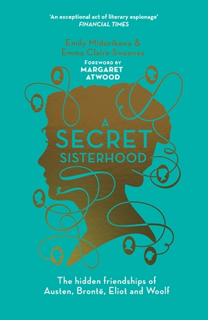 Secret Sisterhood The Hidden Friendships of Austen, Bronte, Eliot and Woolf