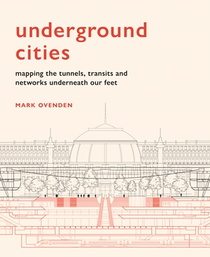 Underground Cities Mapping the tunnels, transits and  networks of our cities