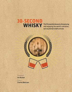 30-Second Whisky The 50 essential elements of producing and enjoying the world's whiskies, each explained in half a minute