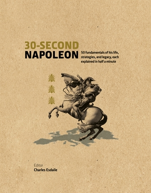 30-Second Napoleon The 50 fundamentals of his life, strategies, and legacy, each explained in half a minute