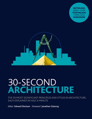 30-Second Architecture The 50 Most Signicant Principles and Styles in Architecture, each Explained in Half a Minute