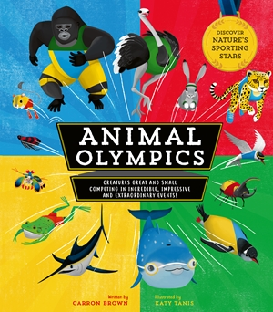 Animal Olympics Creatures Great and Small Competing in Incredible, Impressive, and Extraordinary Events! Discover Nature's Sporting Stars
