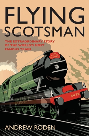 Flying Scotsman The Extraordinary Story of the World's Most Famous Locomotive