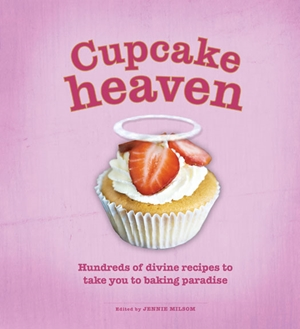 Cupcake Heaven Hundreds of Divine Recipes to Take You to Baking Heaven