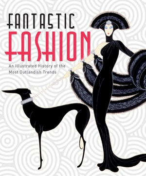 Fantastic Fashion An Illustrated History of the Most Outlandish Trends