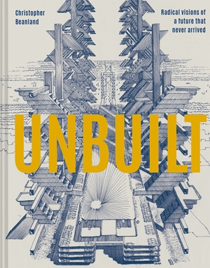 Unbuilt Radical visions of a future that never arrived