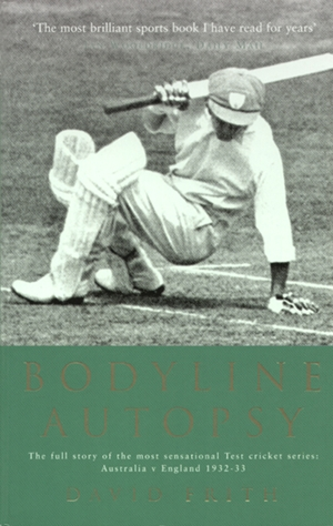 Bodyline Autopsy The full story of the most sensational Test cricket series: Australia v England 1932-33