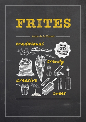 Frites Over 30 Gourmet Recipes for all kinds of Fries, Chips and Dips
