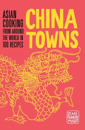 China Towns Asian Cooking from around the World in 100 Recipes