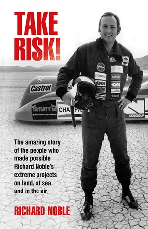 Take Risk! The amazing story of the people who made possible Richard Noble's extreme projects on land, at sea and in the air.