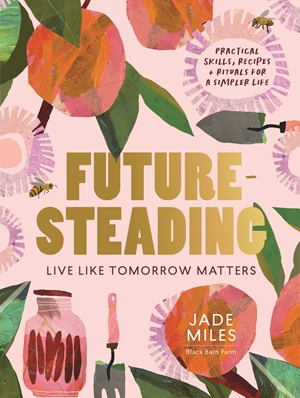 Futuresteading Live like tomorrow matters: Practical skills, recipes and rituals for a simpler life