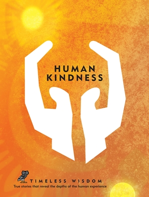 Human Kindness True stories that reveal the depths of the human experience