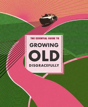 The Essential Guide to Growing Old Disgracefully
